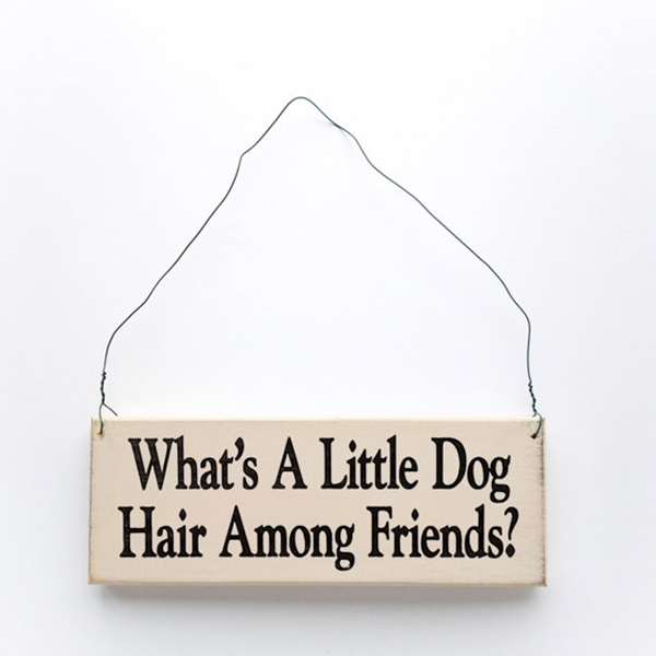 What\'s a Little Dog Hair Among Friends Wooden Sign