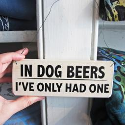 In Dog Beers I've Only Had One Wooden Sign