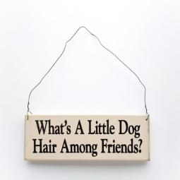 What's a Little Dog Hair Among Friends Wooden Sign